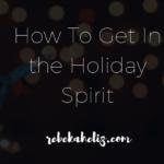 how to get in holiday spirit, rebekaheliz